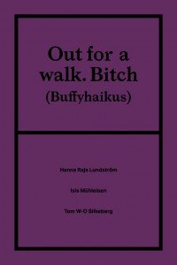 Tom W-O Silkeberg, Isis Mühleisen, Hanna Rajs Lundström: Out for a walk. Bitch (Buffyhaikus)
