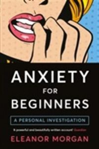 Eleanor Morgan: Anxiety for beginners - a personal investigation