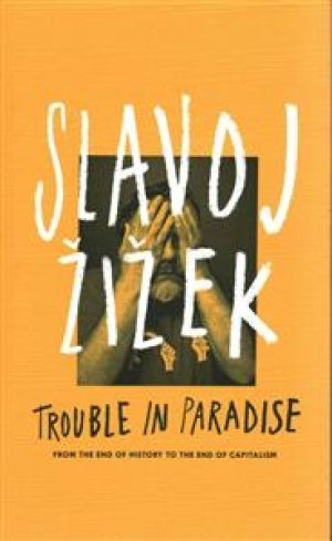 Slavoj Zizek: Trouble in Paradise:  From the End of History to the End of Capitalism