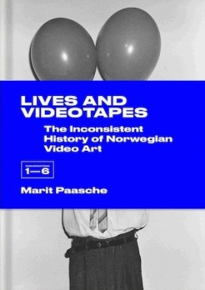 Marit Paasche: Lives and Videotapes: The Inconsistent History of Norwegian Video Art